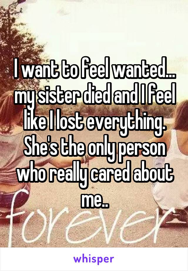 I want to feel wanted... my sister died and I feel like I lost everything. She's the only person who really cared about me..
