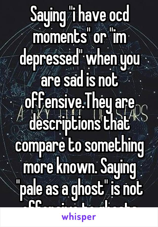 """Saying """"i have ocd moments"""" or """"im depressed"""" when you are sad is not offensive.They are descriptions that compare to something more known. Saying """"pale as a ghost"""" is not offensive to ghosts"""