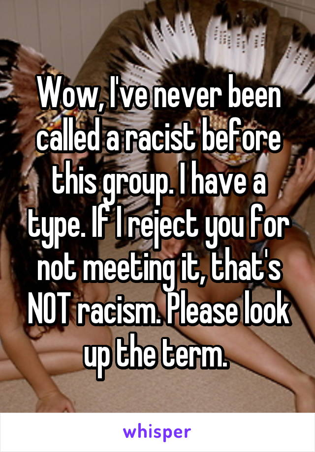 Wow, I've never been called a racist before this group. I have a type. If I reject you for not meeting it, that's NOT racism. Please look up the term.
