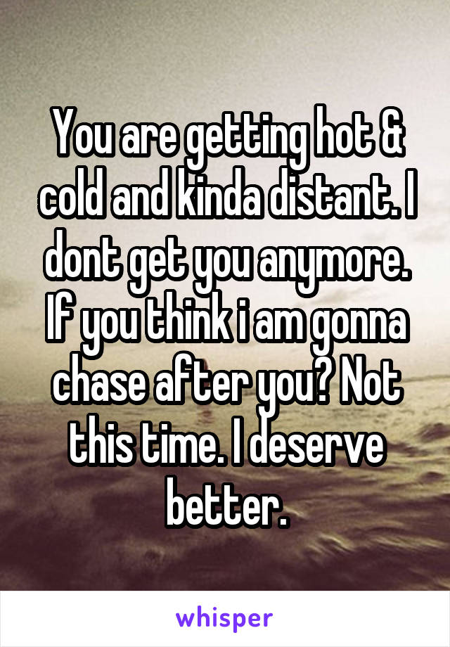 You are getting hot & cold and kinda distant. I dont get you anymore. If you think i am gonna chase after you? Not this time. I deserve better.