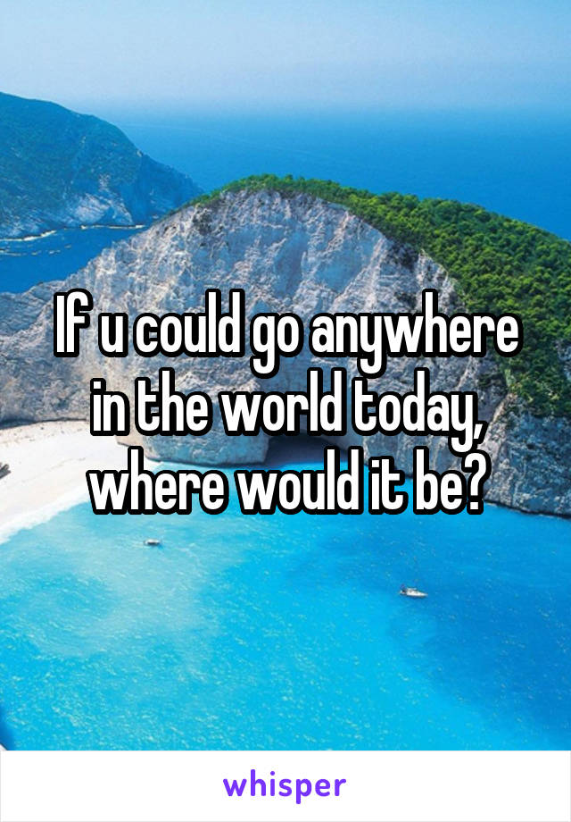 If u could go anywhere in the world today, where would it be?