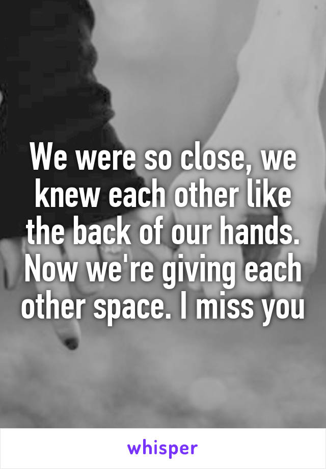 We were so close, we knew each other like the back of our hands. Now we're giving each other space. I miss you