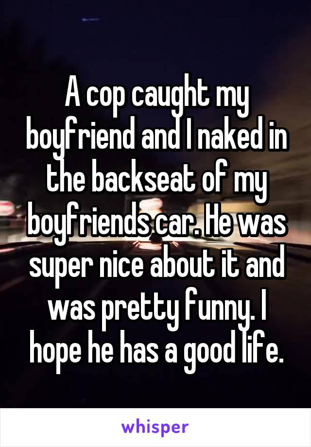A cop caught my boyfriend and I naked in the backseat of my boyfriends car. He was super nice about it and was pretty funny. I hope he has a good life.