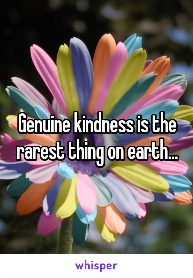 Genuine kindness is the rarest thing on earth...
