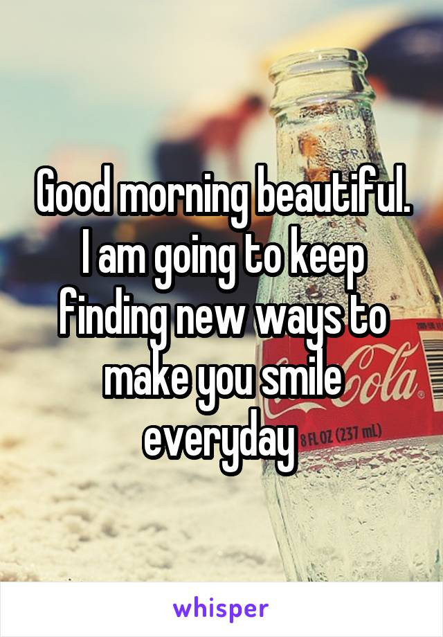 Good morning beautiful. I am going to keep finding new ways to make you smile everyday