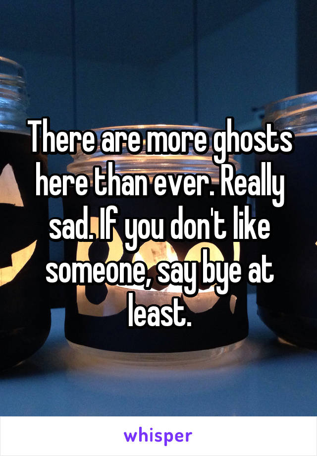 There are more ghosts here than ever. Really sad. If you don't like someone, say bye at least.