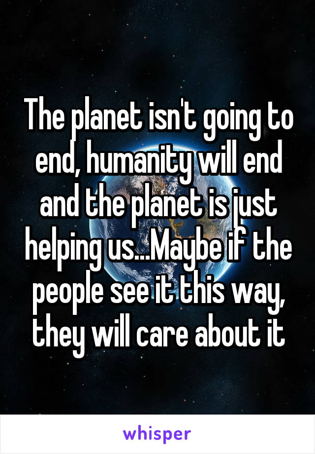 The planet isn't going to end, humanity will end and the planet is just helping us...Maybe if the people see it this way, they will care about it