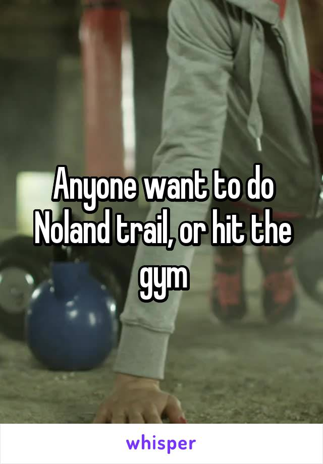 Anyone want to do Noland trail, or hit the gym