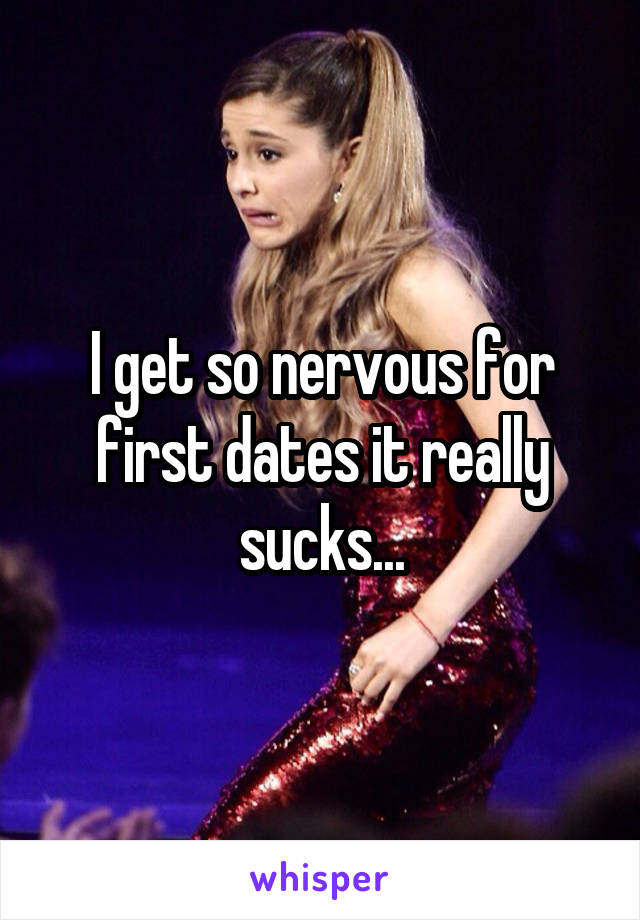 I get so nervous for first dates it really sucks...