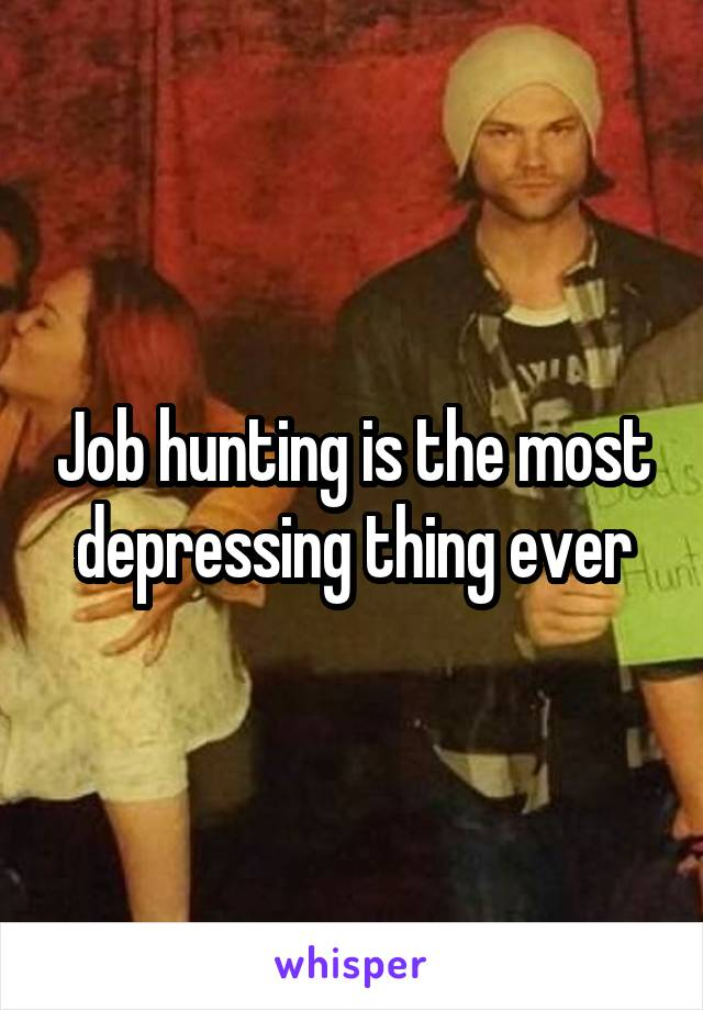 Job hunting is the most depressing thing ever