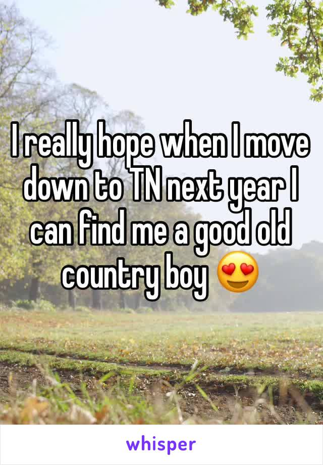I really hope when I move down to TN next year I can find me a good old country boy 😍
