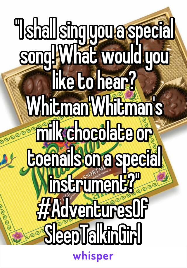 """""""I shall sing you a special song! What would you like to hear? Whitman'Whitman's milk chocolate or toenails on a special instrument?"""" #AdventuresOf  SleepTalkinGirl"""