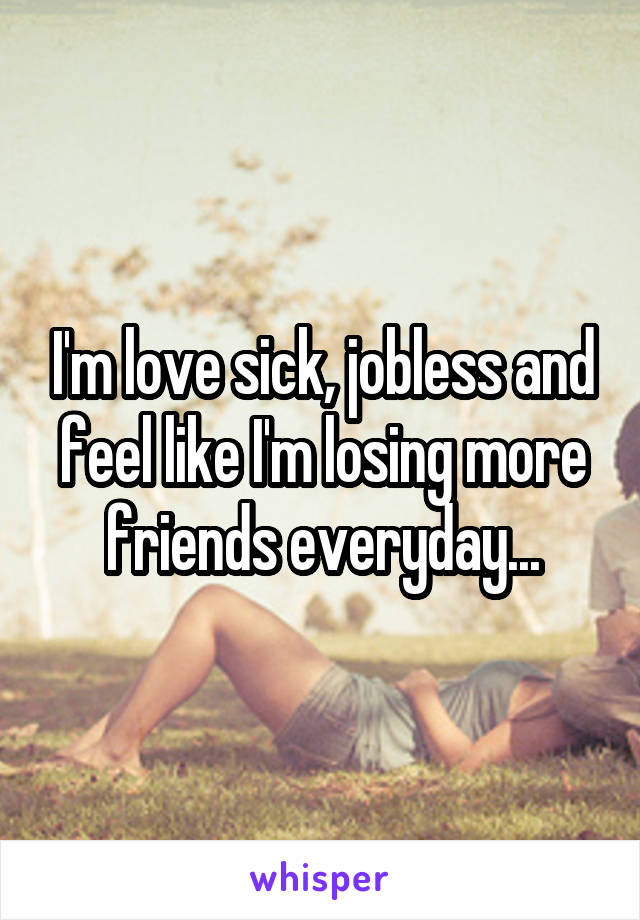 I'm love sick, jobless and feel like I'm losing more friends everyday...
