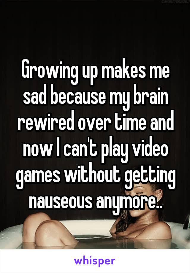 Growing up makes me sad because my brain rewired over time and now I can't play video games without getting nauseous anymore..