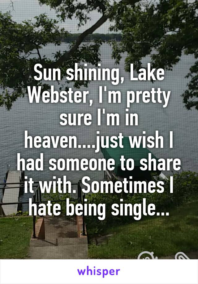 Sun shining, Lake Webster, I'm pretty sure I'm in heaven....just wish I had someone to share it with. Sometimes I hate being single...