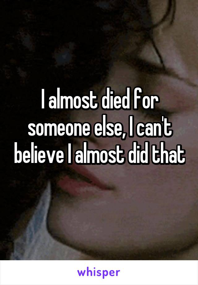I almost died for someone else, I can't believe I almost did that