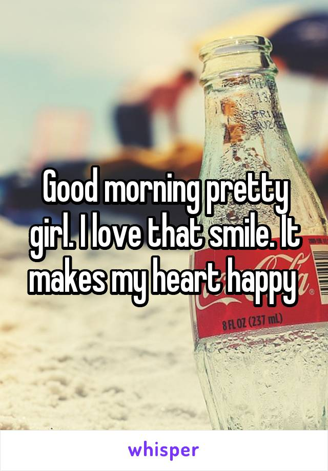 Good morning pretty girl. I love that smile. It makes my heart happy