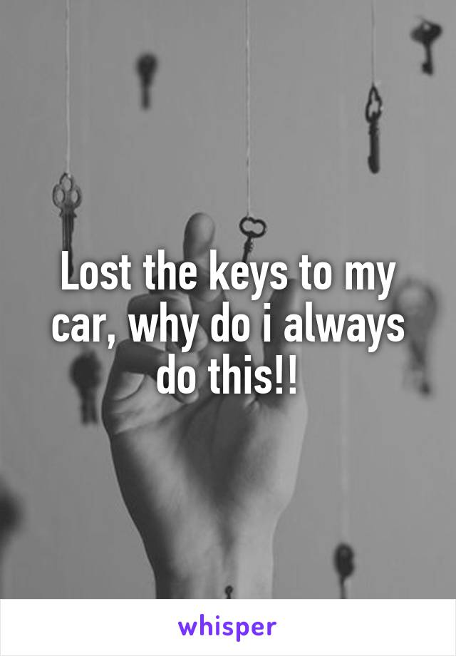 Lost the keys to my car, why do i always do this!!