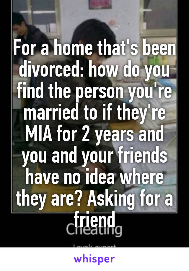 For a home that's been divorced: how do you find the person you're married to if they're MIA for 2 years and you and your friends have no idea where they are? Asking for a friend