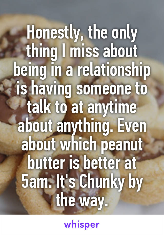 Honestly, the only thing I miss about being in a relationship is having someone to talk to at anytime about anything. Even about which peanut butter is better at 5am. It's Chunky by the way.