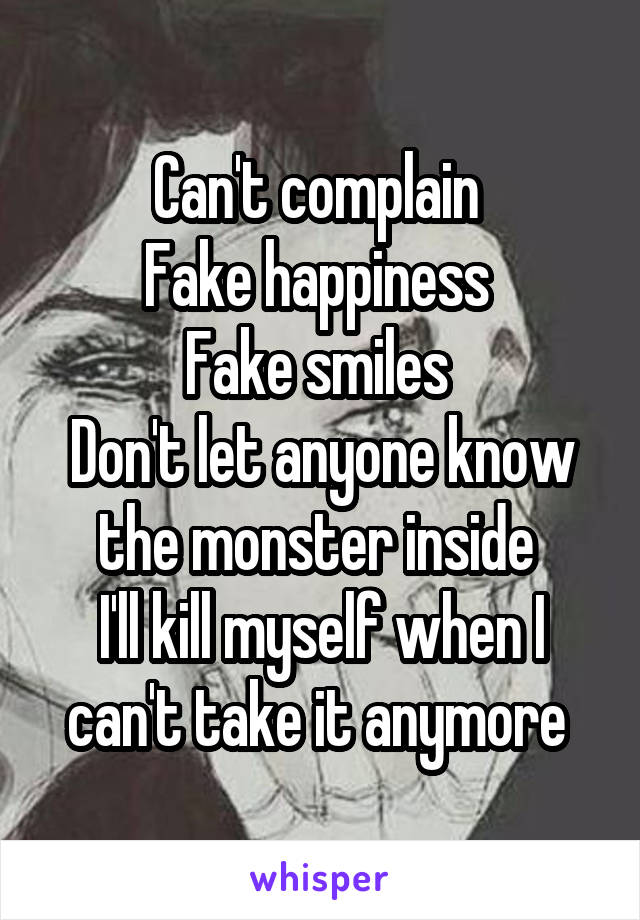 Can't complain  Fake happiness  Fake smiles  Don't let anyone know the monster inside  I'll kill myself when I can't take it anymore