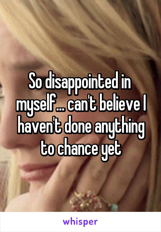 So disappointed in  myself... can't believe I haven't done anything to chance yet