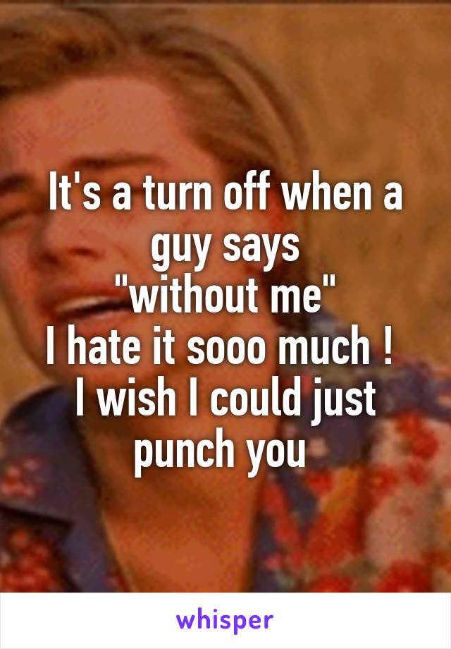 """It's a turn off when a guy says  """"without me""""  I hate it sooo much !  I wish I could just punch you"""