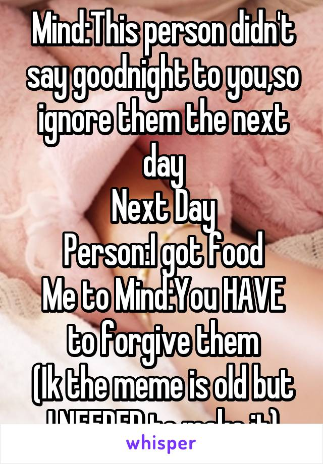 Mind:This person didn't say goodnight to you,so ignore them the next day Next Day Person:I got food Me to Mind:You HAVE to forgive them (Ik the meme is old but I NEEDED to make it)