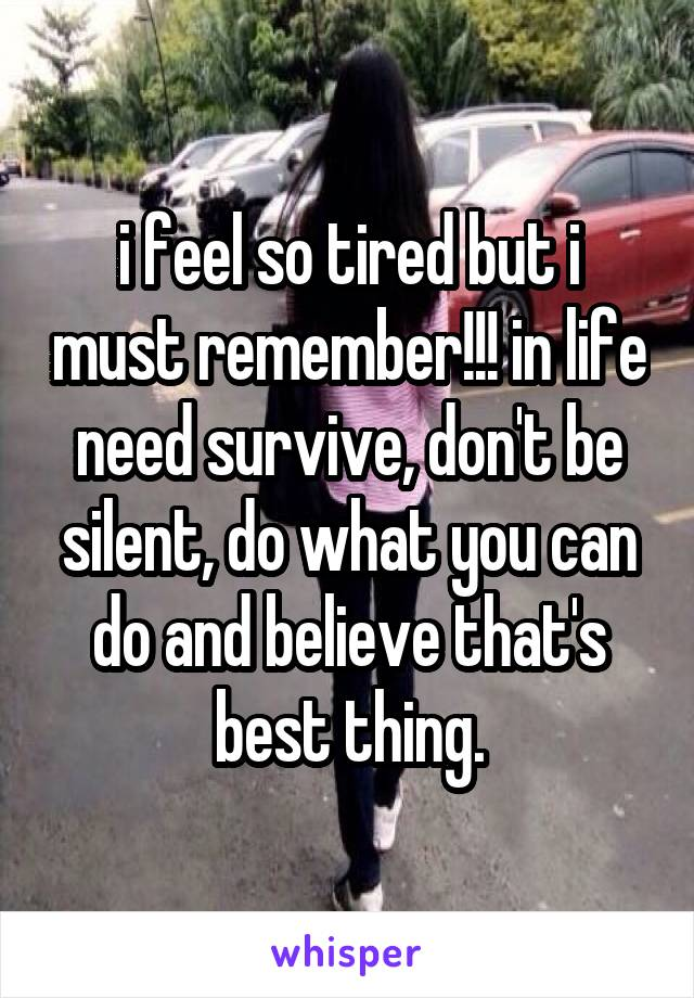 i feel so tired but i must remember!!! in life need survive, don't be silent, do what you can do and believe that's best thing.