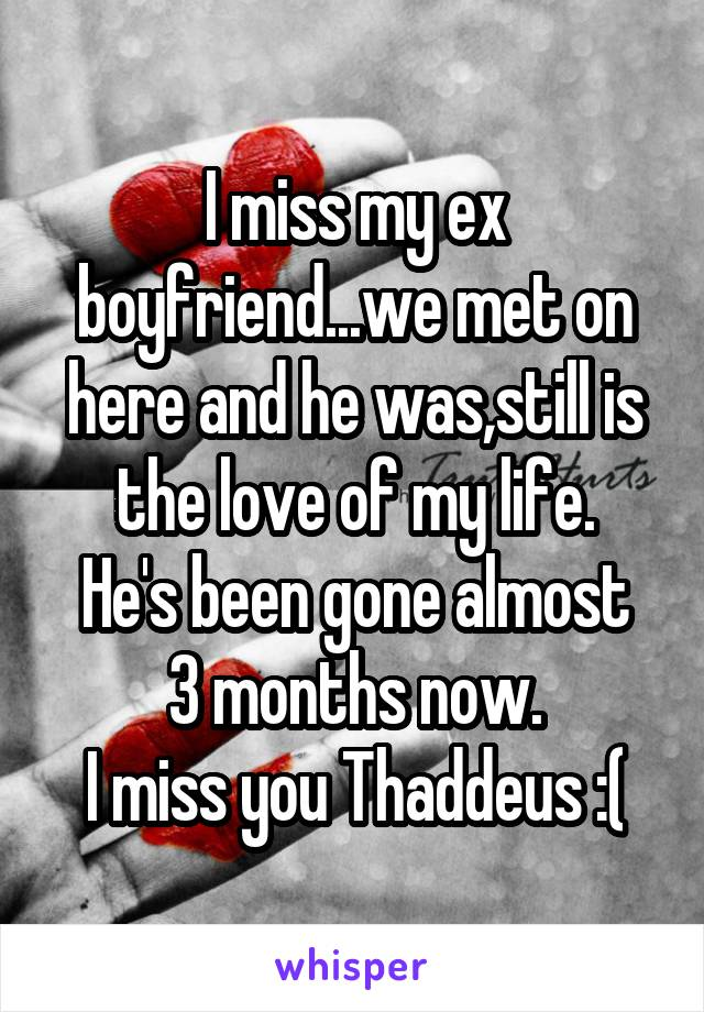 I miss my ex boyfriend...we met on here and he was,still is the love of my life. He's been gone almost 3 months now. I miss you Thaddeus :(