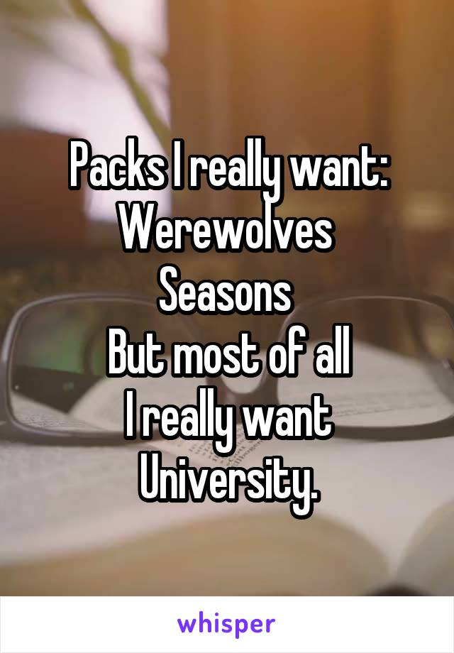 Packs I really want: Werewolves  Seasons  But most of all I really want University.