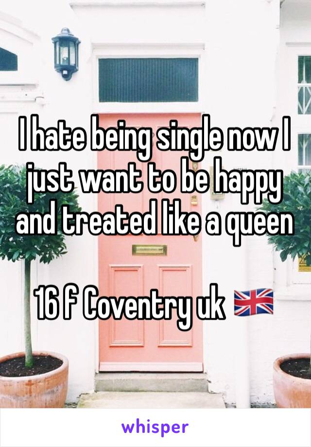 I hate being single now I just want to be happy and treated like a queen   16 f Coventry uk 🇬🇧