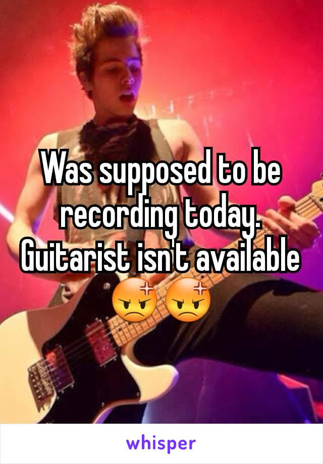 Was supposed to be recording today.  Guitarist isn't available 😡😡