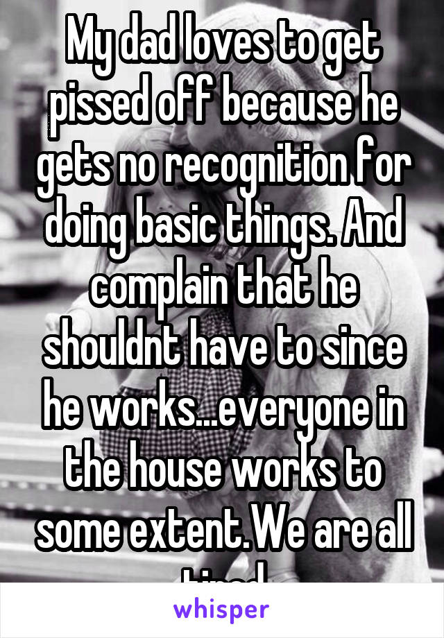 My dad loves to get pissed off because he gets no recognition for doing basic things. And complain that he shouldnt have to since he works...everyone in the house works to some extent.We are all tired