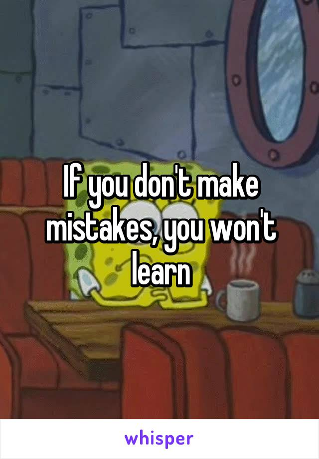 If you don't make mistakes, you won't learn