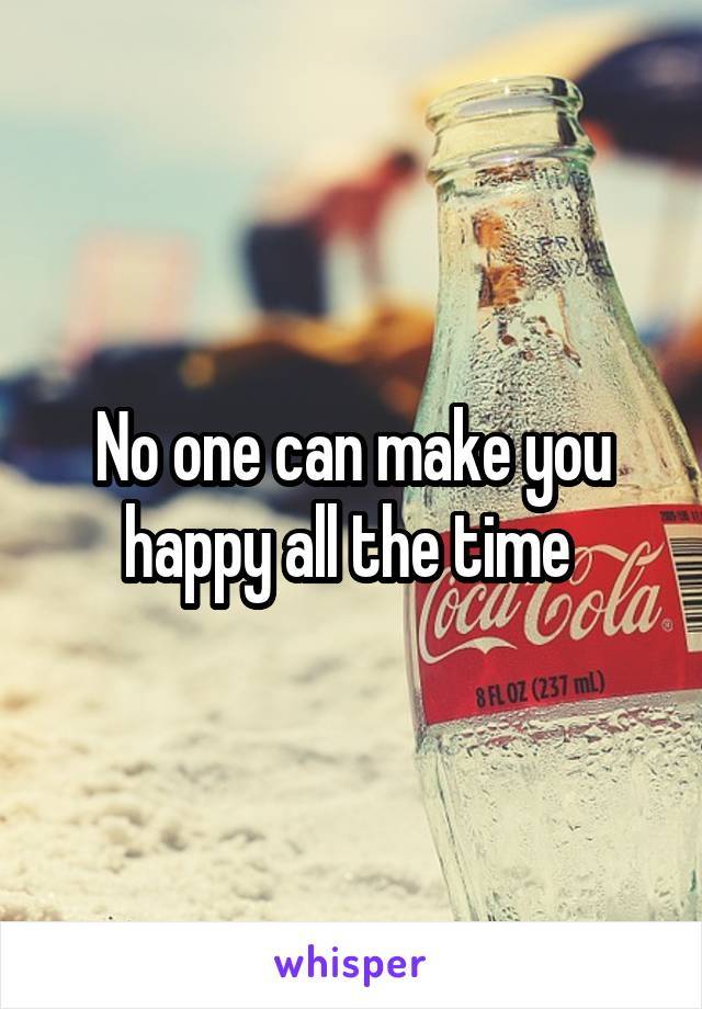 No one can make you happy all the time