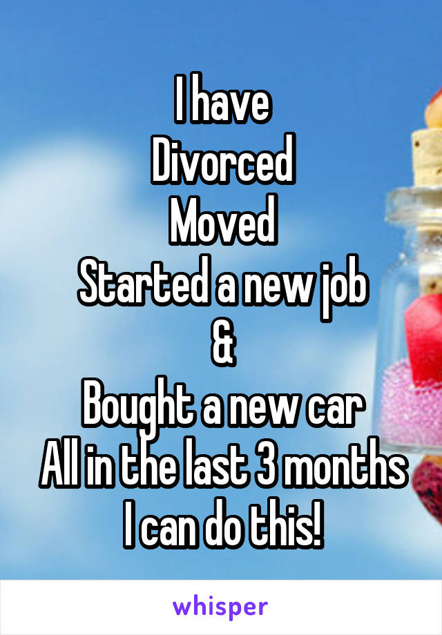 I have Divorced Moved Started a new job & Bought a new car All in the last 3 months I can do this!