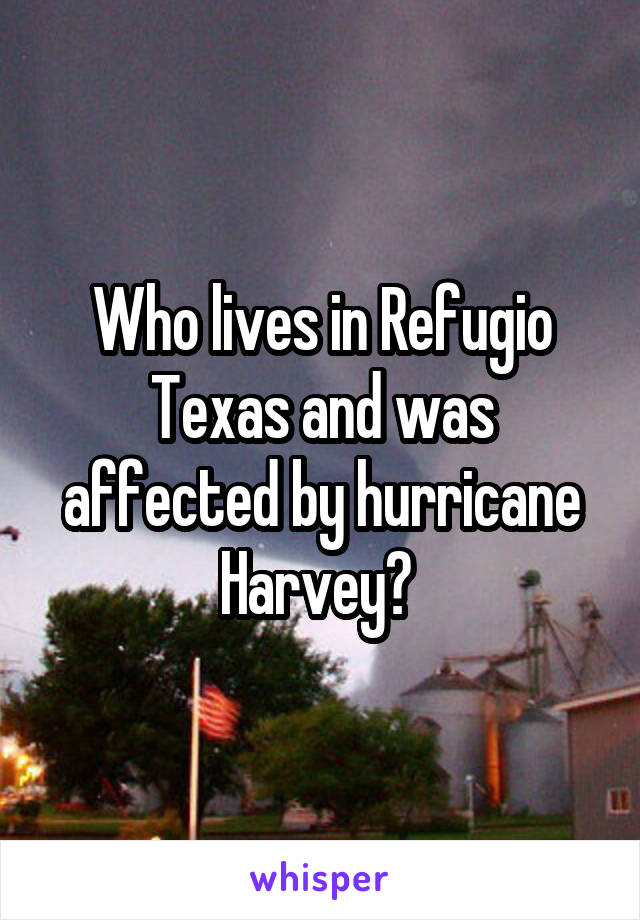 Who lives in Refugio Texas and was affected by hurricane Harvey?