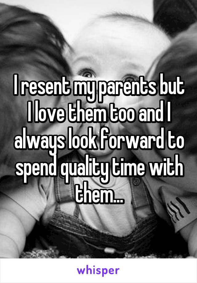I resent my parents but I love them too and I always look forward to spend quality time with them...