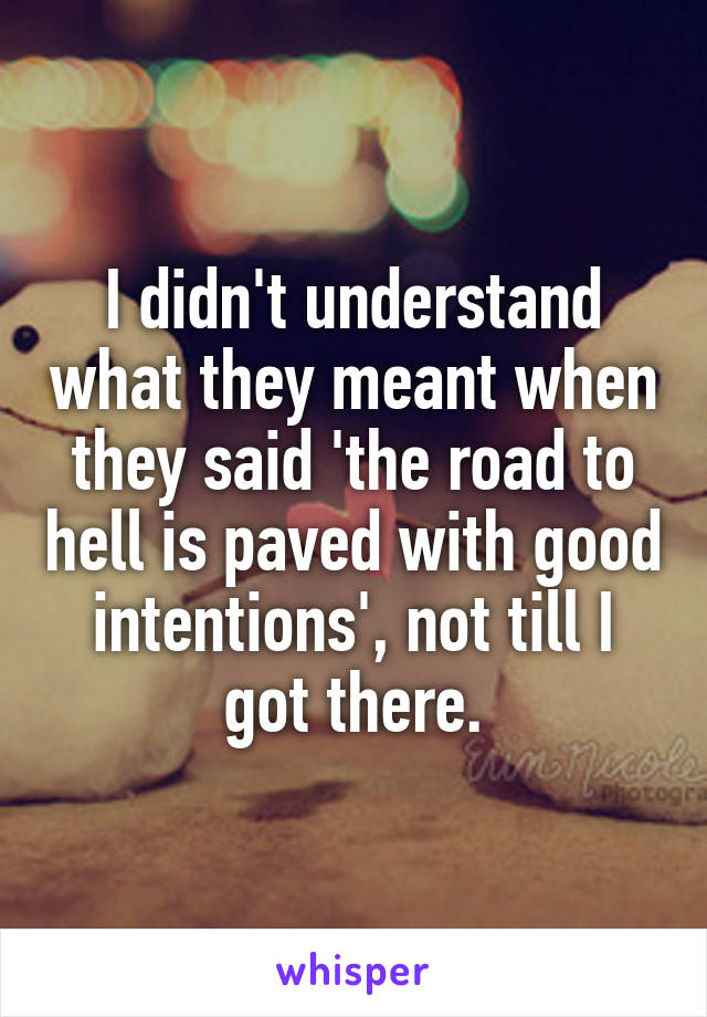 I didn't understand what they meant when they said 'the road to hell is paved with good intentions', not till I got there.