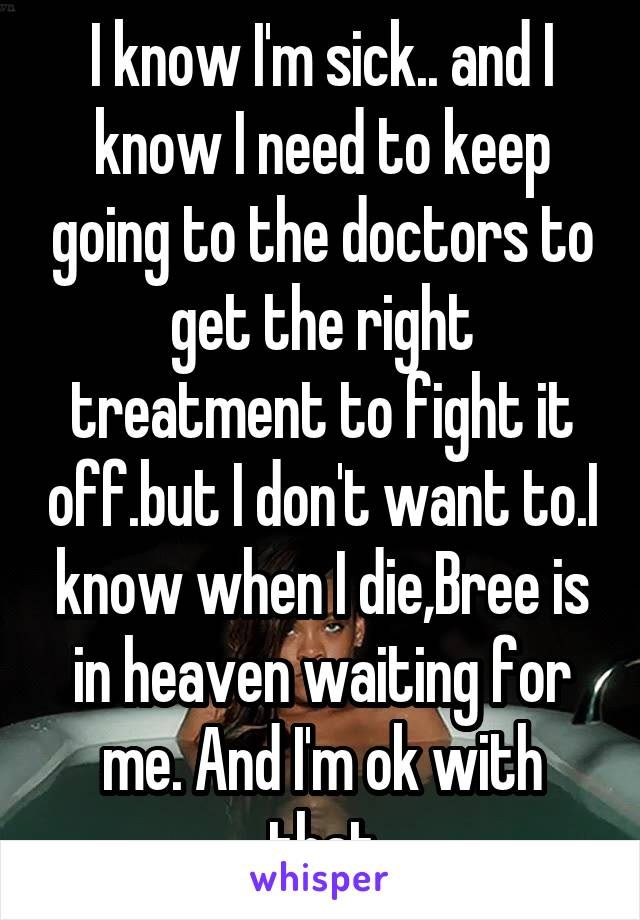 I know I'm sick.. and I know I need to keep going to the doctors to get the right treatment to fight it off.but I don't want to.I know when I die,Bree is in heaven waiting for me. And I'm ok with that