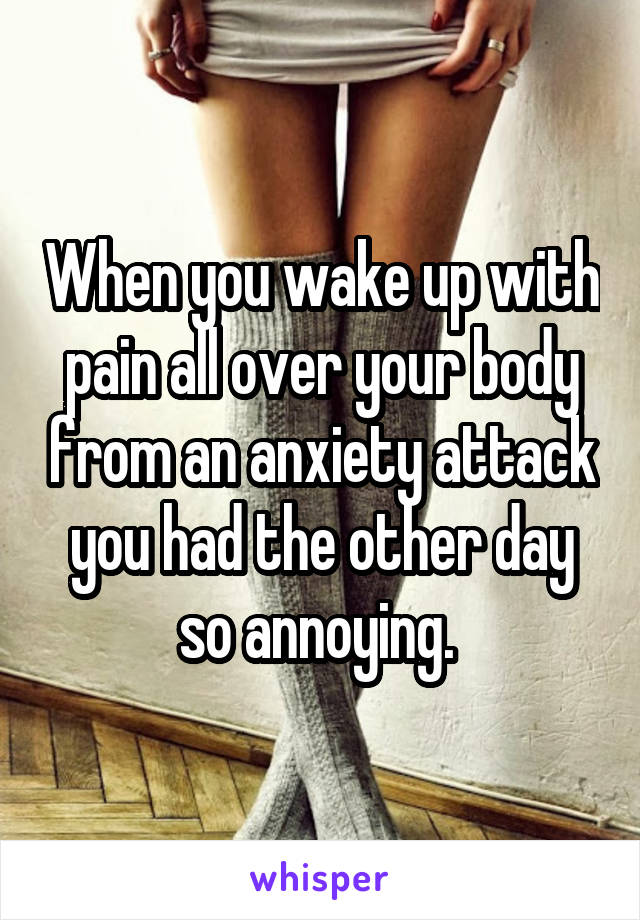 When you wake up with pain all over your body from an anxiety attack you had the other day so annoying.