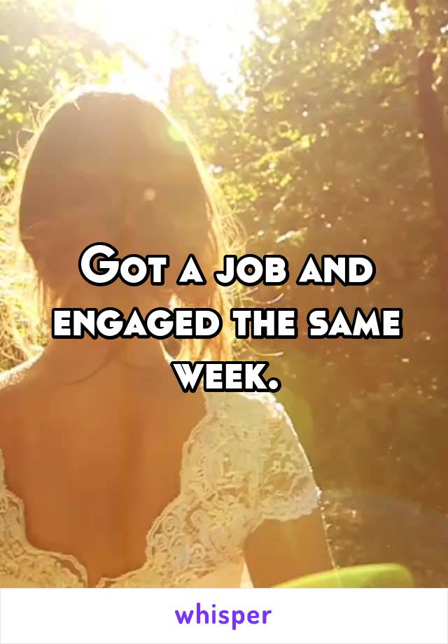 Got a job and engaged the same week.