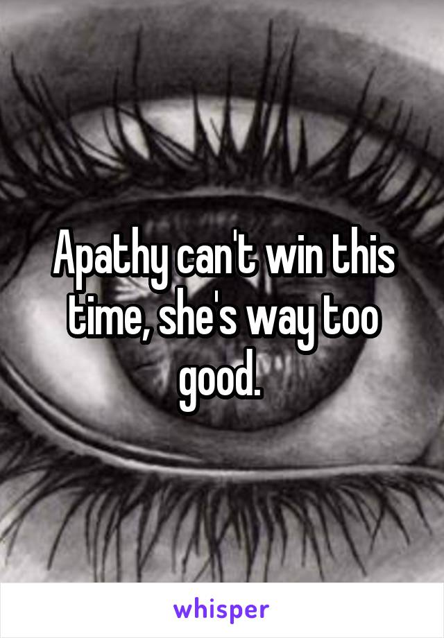 Apathy can't win this time, she's way too good.