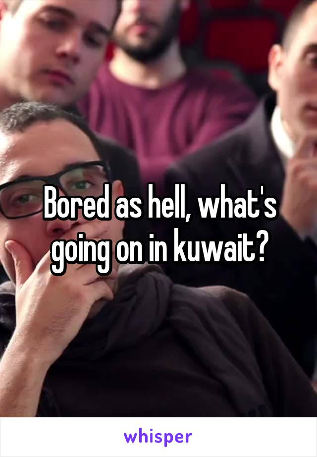 Bored as hell, what's going on in kuwait?