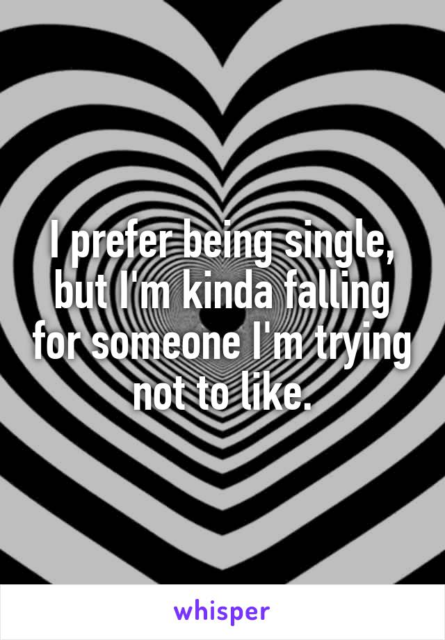 I prefer being single, but I'm kinda falling for someone I'm trying not to like.