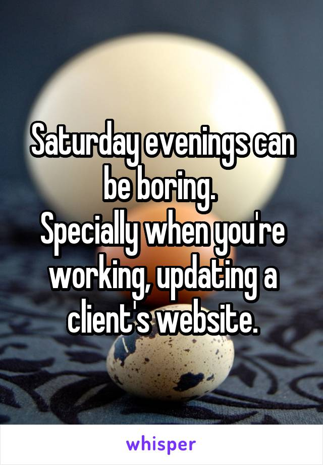 Saturday evenings can be boring.  Specially when you're working, updating a client's website.