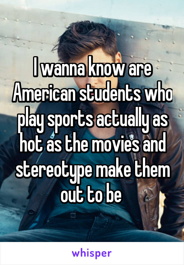 I wanna know are American students who play sports actually as hot as the movies and stereotype make them out to be