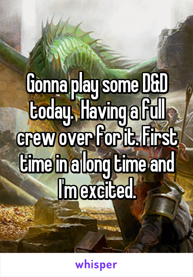 Gonna play some D&D today.  Having a full crew over for it. First time in a long time and I'm excited.