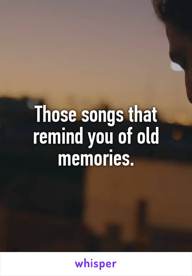 Those songs that remind you of old memories.